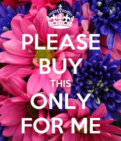 Poster: PLEASE BUY THIS ONLY FOR ME