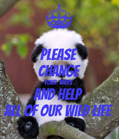 Poster: PLEASE CHANGE YOUR  WAYS  AND HELP  ALL OF OUR WILD LIFE