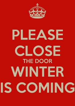 Poster: PLEASE CLOSE THE DOOR WINTER IS COMING
