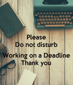 Poster: Please Do not disturb  Working on a Deadline Thank you