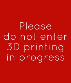 Poster: Please do not enter 3D printing in progress