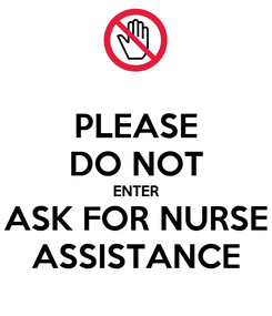 Poster: PLEASE DO NOT ENTER ASK FOR NURSE ASSISTANCE