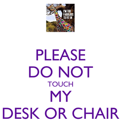 Poster: PLEASE DO NOT TOUCH MY DESK OR CHAIR