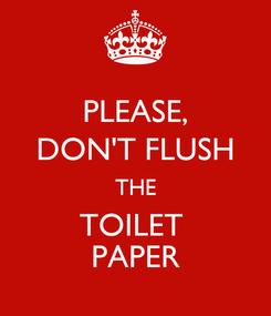 Poster: PLEASE, DON'T FLUSH THE TOILET  PAPER