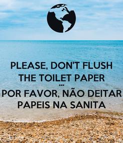 Poster: PLEASE, DON'T FLUSH THE TOILET PAPER *** POR FAVOR, NÃO DEITAR PAPEIS NA SANITA
