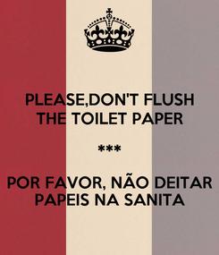 Poster: PLEASE,DON'T FLUSH THE TOILET PAPER *** POR FAVOR, NÃO DEITAR PAPEIS NA SANITA