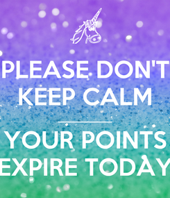 Poster: PLEASE DON'T KEEP CALM __________ YOUR POINTS EXPIRE TODAY