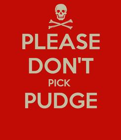 Poster: PLEASE DON'T PICK  PUDGE