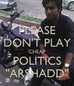 """Poster: PLEASE DON'T PLAY CHEAP POLITICS """"ARSHADD"""""""