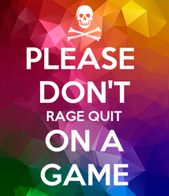 Poster: PLEASE  DON'T RAGE QUIT ON A GAME