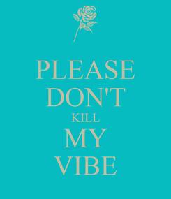 Poster: PLEASE DON'T KILL MY VIBE