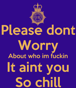 Poster: Please dont Worry About who im fuckin It aint you So chill