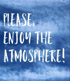 Poster: PLEASE,  ENJOY THE  ATMOSPHERE!