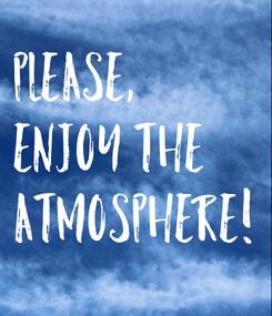 Poster: PLEASE,  ENJOY THE  ATMOSPHERE!