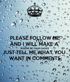 Poster: PLEASE FOLLOW ME AND I WILL MAKE A  POSTER OF YOUR CHOICE JUST TELL ME WHAT YOU  WANT IN COMMENTS