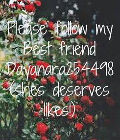 Poster: Please follow my Best friend Dayanara254498 (shes deserves likes!)