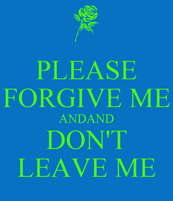 Poster: PLEASE FORGIVE ME ANDAND DON'T LEAVE ME
