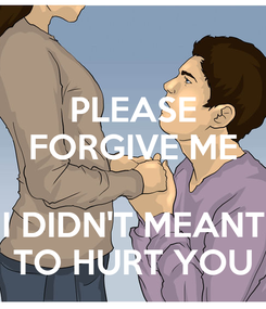 Poster: PLEASE FORGIVE ME  I DIDN'T MEANT TO HURT YOU