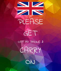 Poster: PLEASE GET OFF MY PHONE & CARRY ON