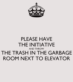 Poster: PLEASE HAVE THE INITIATIVE AND THROW THE TRASH IN THE GARBAGE ROOM NEXT TO ELEVATOR