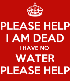 Poster: PLEASE HELP I AM DEAD I HAVE NO  WATER PLEASE HELP
