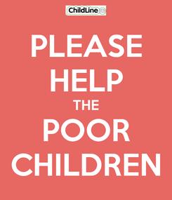Poster: PLEASE HELP THE POOR CHILDREN