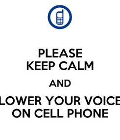 Poster: PLEASE KEEP CALM AND LOWER YOUR VOICE ON CELL PHONE