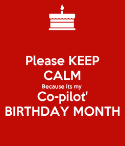 Poster: Please KEEP CALM Because its my Co-pilot' BIRTHDAY MONTH
