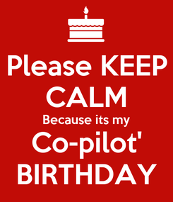 Poster: Please KEEP CALM Because its my Co-pilot' BIRTHDAY
