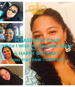 Poster: PLEASE KEEP CALM While I Wish My Beatuiful Sister  TAMIKA TAYLOR A HAPPY BIRTHDAY! (you may now TURN-UP)
