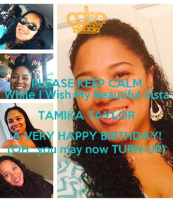 Poster: PLEASE KEEP CALM While I Wish My Beautiful Sista TAMIKA TAYLOR A VERY HAPPY BIRTHDAY! (OH...you may now TURN-UP)
