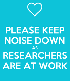 Poster: PLEASE KEEP NOISE DOWN AS RESEARCHERS ARE AT WORK