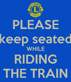 Poster: PLEASE keep seated WHILE RIDING THE TRAIN
