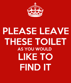 Poster: PLEASE LEAVE THESE TOILET AS YOU WOULD  LIKE TO FIND IT