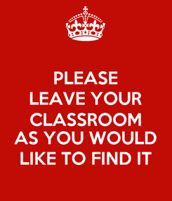 Poster: PLEASE  LEAVE YOUR  CLASSROOM AS YOU WOULD LIKE TO FIND IT