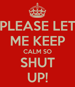 Poster: PLEASE LET ME KEEP CALM SO SHUT UP!