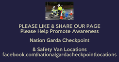 Poster: PLEASE LIKE & SHARE OUR PAGE Please Help Promote Awareness Nation Garda Checkpoint & Safety Van Locations facebook.com/nationalgardacheckpointlocations