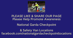 Poster: PLEASE LIKE & SHARE OUR PAGE Please Help Promote Awareness National Garda Checkpoint & Safety Van Locations facebook.com/nationalgardacheckpointlocations