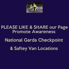 Poster: PLEASE LIKE & SHARE our Page Promote Awareness  National Garda Checkpoint  & Saftey Van Locations