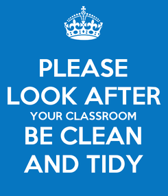 Poster: PLEASE LOOK AFTER YOUR CLASSROOM BE CLEAN AND TIDY