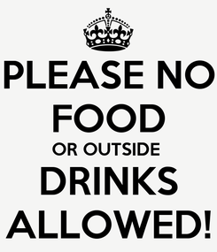 Poster: PLEASE NO FOOD OR OUTSIDE  DRINKS ALLOWED!