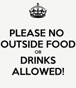 Poster: PLEASE NO  OUTSIDE FOOD  OR  DRINKS ALLOWED!