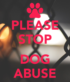 Poster: PLEASE STOP  DOG ABUSE