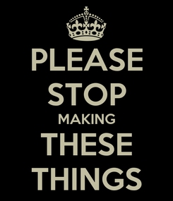 Poster: PLEASE STOP MAKING THESE THINGS