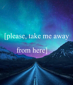 Poster:  [please, take me away from here]