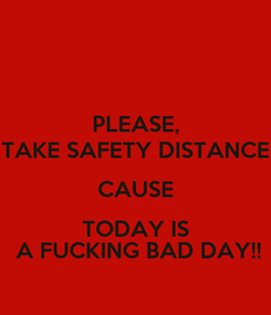Poster: PLEASE, TAKE SAFETY DISTANCE CAUSE TODAY IS  A FUCKING BAD DAY!!