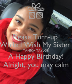 Poster: Please Turn-up  While I Wish My Sister  TAMIKA TAYLOR A Happy Birthday! Alright, you may calm