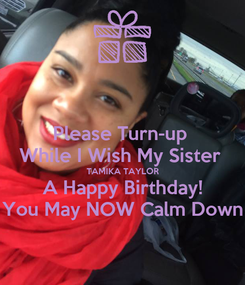 Poster: Please Turn-up  While I Wish My Sister  TAMIKA TAYLOR A Happy Birthday! You May NOW Calm Down