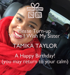 Poster: Please Turn-up  While I Wish My Sister  TAMIKA TAYLOR A Happy Birthday! (you may return to your calm)
