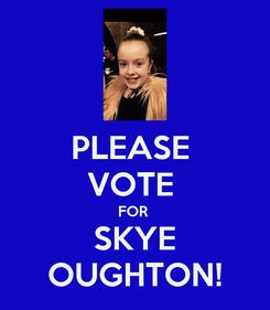 Poster: PLEASE  VOTE  FOR  SKYE OUGHTON!